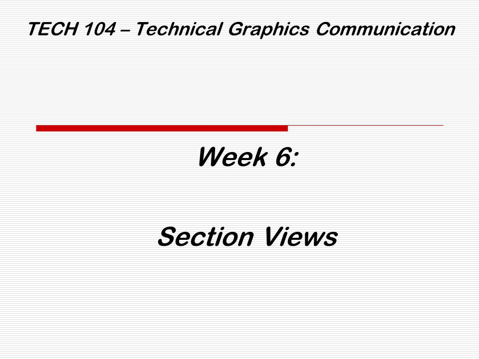 TECH 104 – Technical Graphics Communication Week 6: Section Views The Cutting Plane is a flat surface that identifies: 1.Which section of the object is to be shown, and 2.