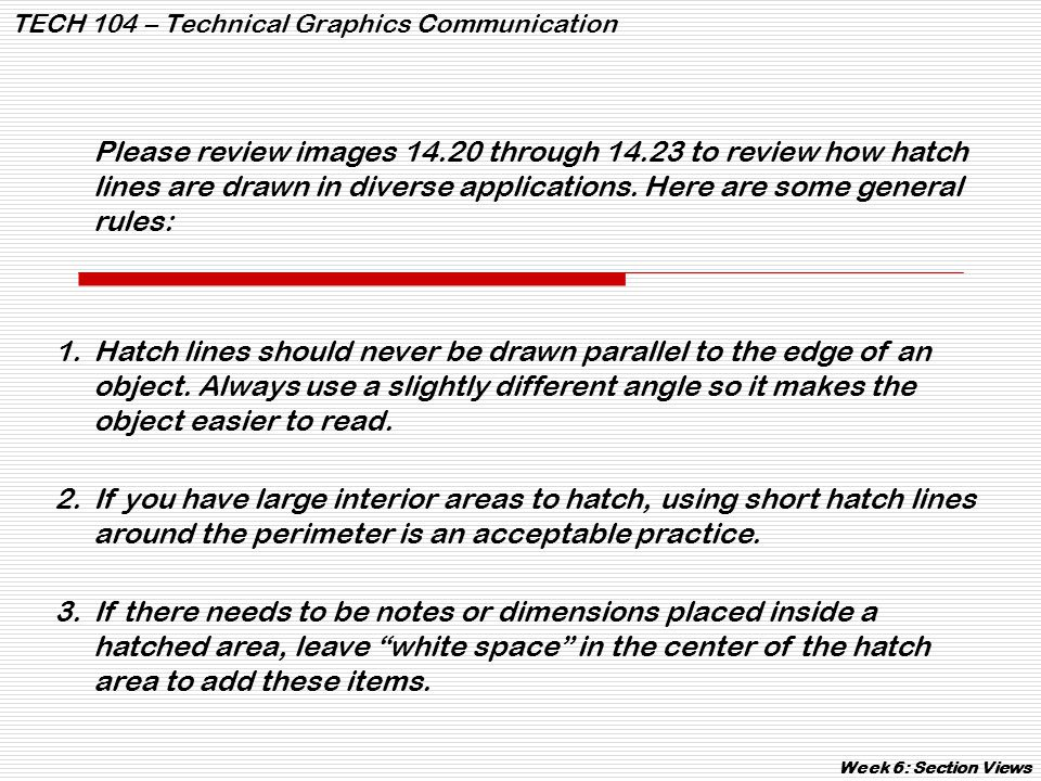 TECH 104 – Technical Graphics Communication Week 6: Section Views Please review images 14.20 through 14.23 to review how hatch lines are drawn in dive