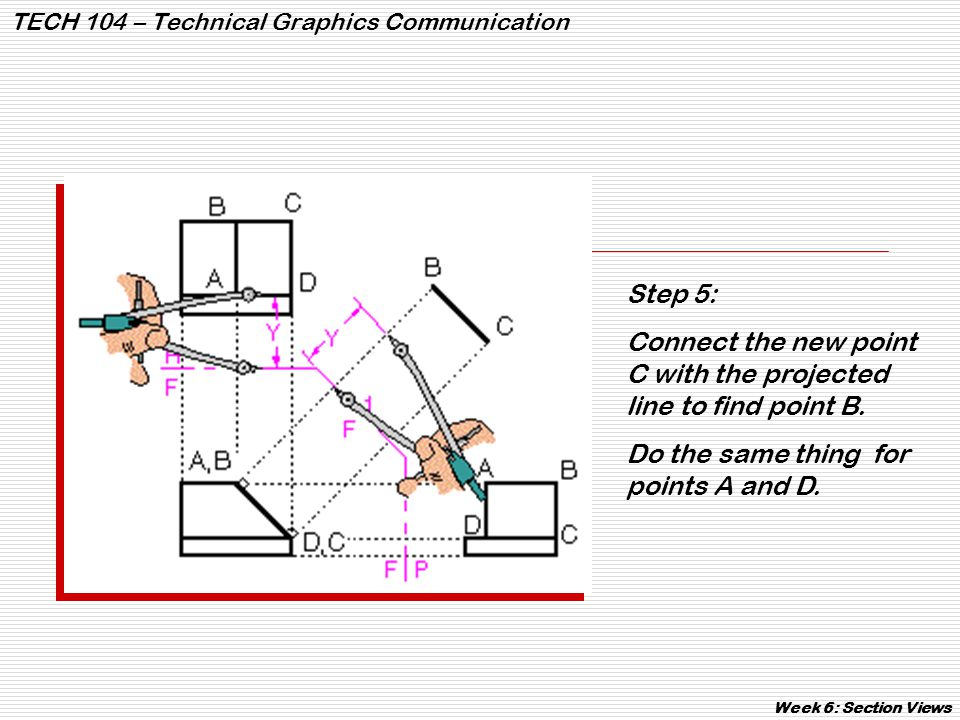 TECH 104 – Technical Graphics Communication Week 6: Section Views Step 5: Connect the new point C with the projected line to find point B. Do the same