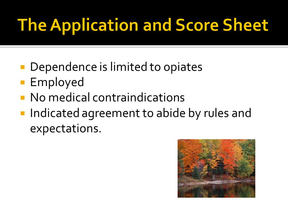  Dependence is limited to opiates  Employed  No medical contraindications  Indicated agreement to abide by rules and expectations.
