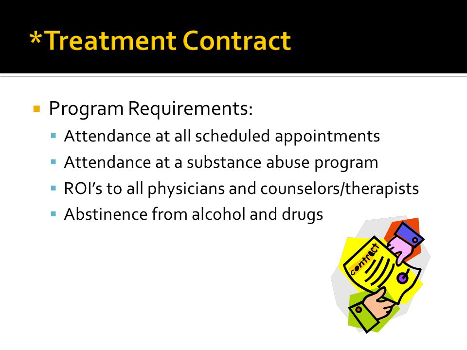  Program Requirements:  Attendance at all scheduled appointments  Attendance at a substance abuse program  ROI's to all physicians and counselors/therapists  Abstinence from alcohol and drugs