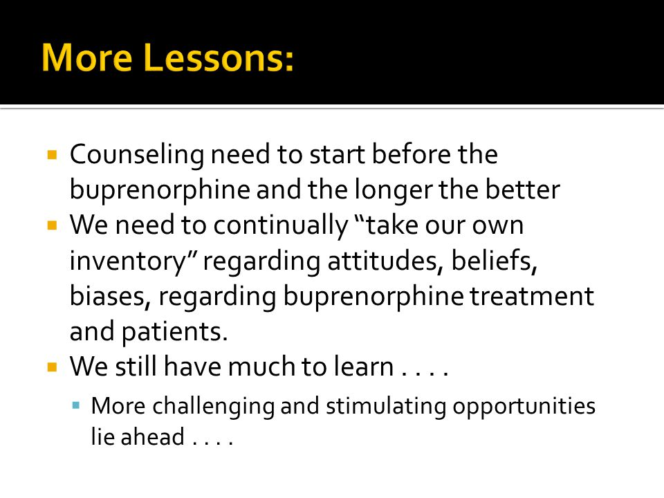  Counseling need to start before the buprenorphine and the longer the better  We need to continually take our own inventory regarding attitudes, beliefs, biases, regarding buprenorphine treatment and patients.