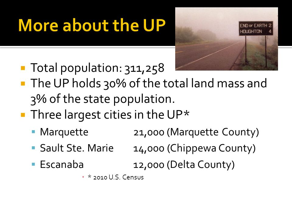 Total population: 311,258  The UP holds 30% of the total land mass and 3% of the state population.