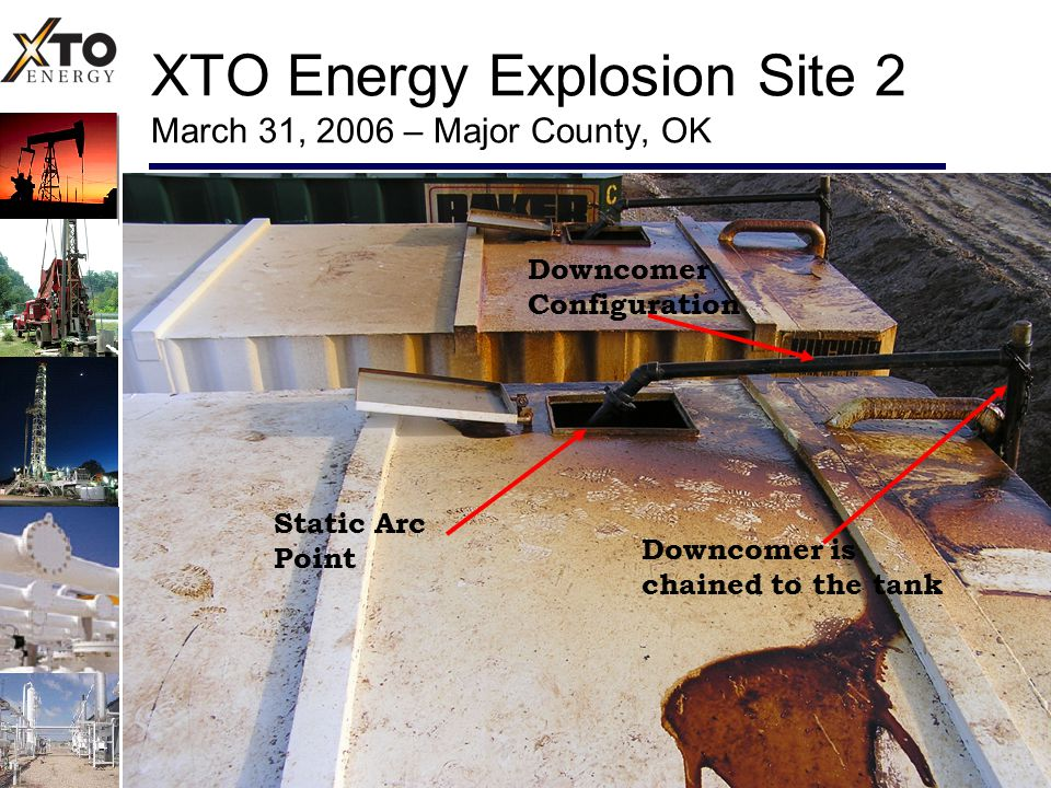 XTO Energy Explosion Site 2 March 31, 2006 – Major County, OK Downcomer Configuration Downcomer is chained to the tank Static Arc Point