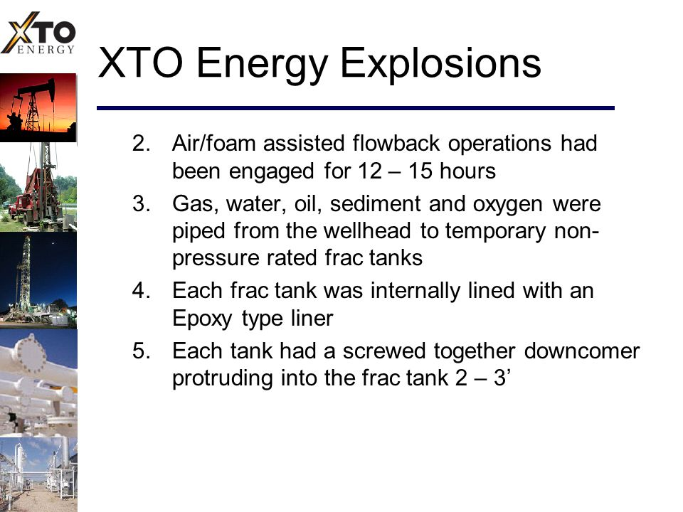 XTO Energy Explosions 2.Air/foam assisted flowback operations had been engaged for 12 – 15 hours 3.Gas, water, oil, sediment and oxygen were piped fro