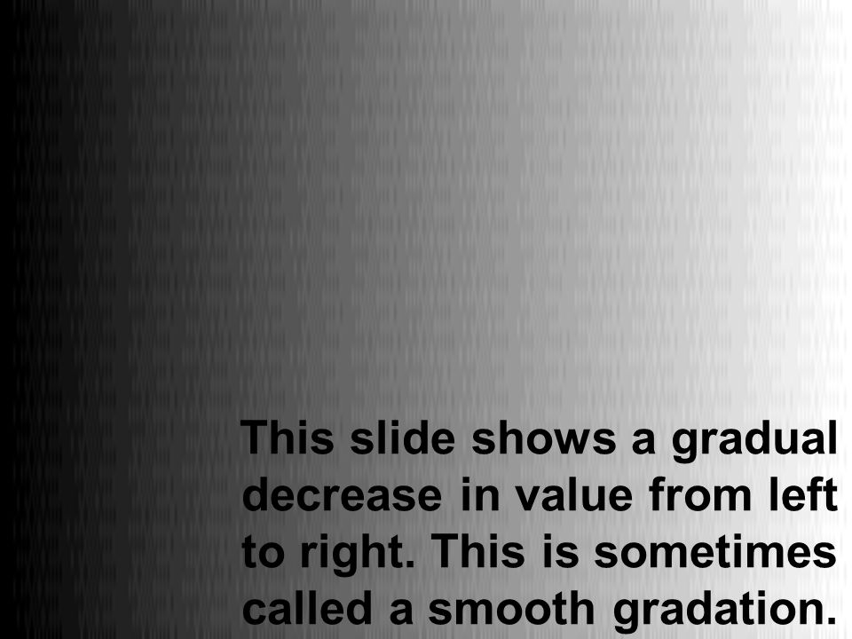 This slide shows a gradual decrease in value from left to right. This is sometimes called a smooth gradation.