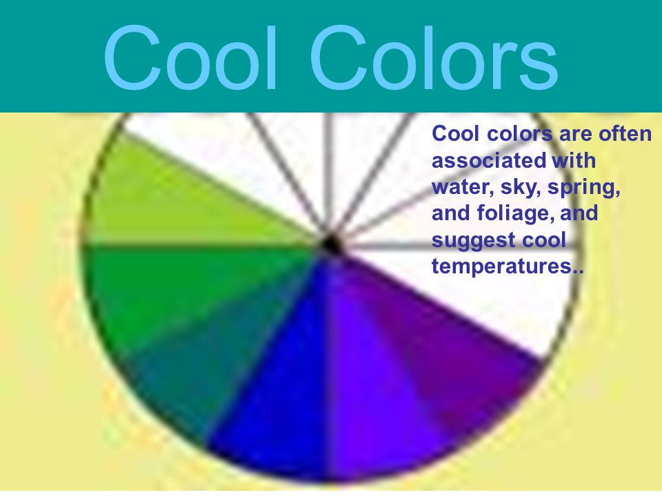 Cool Colors Cool colors are often associated with water, sky, spring, and foliage, and suggest cool temperatures..