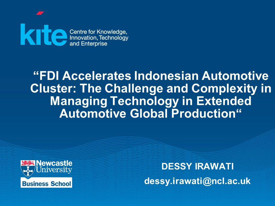 FDI Accelerates Indonesian Automotive Cluster: The Challenge and Complexity in Managing Technology in Extended Automotive Global Production DESSY IRAWATI dessy.irawati@ncl.ac.uk