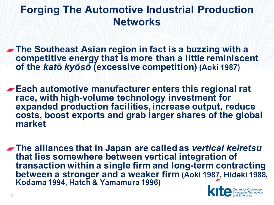 13 Forging The Automotive Industrial Production Networks The Southeast Asian region in fact is a buzzing with a competitive energy that is more than a little reminiscent of the katō kyōsō (excessive competition) (Aoki 1987) Each automotive manufacturer enters this regional rat race, with high-volume technology investment for expanded production facilities, increase output, reduce costs, boost exports and grab larger shares of the global market The alliances that in Japan are called as vertical keiretsu that lies somewhere between vertical integration of transaction within a single firm and long-term contracting between a stronger and a weaker firm (Aoki 1987, Hideki 1988, Kodama 1994, Hatch & Yamamura 1996)