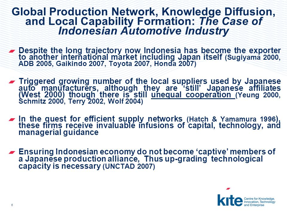 6 Global Production Network, Knowledge Diffusion, and Local Capability Formation: The Case of Indonesian Automotive Industry Despite the long trajectory now Indonesia has become the exporter to another international market including Japan itself (Sugiyama 2000, ADB 2005, Gaikindo 2007, Toyota 2007, Honda 2007) Triggered growing number of the local suppliers used by Japanese auto manufacturers, although they are 'still' Japanese affiliates (West 2000) though there is still unequal cooperation (Yeung 2000, Schmitz 2000, Terry 2002, Wolf 2004) In the quest for efficient supply networks (Hatch & Yamamura 1996 ), these firms receive invaluable infusions of capital, technology, and managerial guidance Ensuring Indonesian economy do not become 'captive' members of a Japanese production alliance, Thus up-grading technological capacity is necessary (UNCTAD 2007)