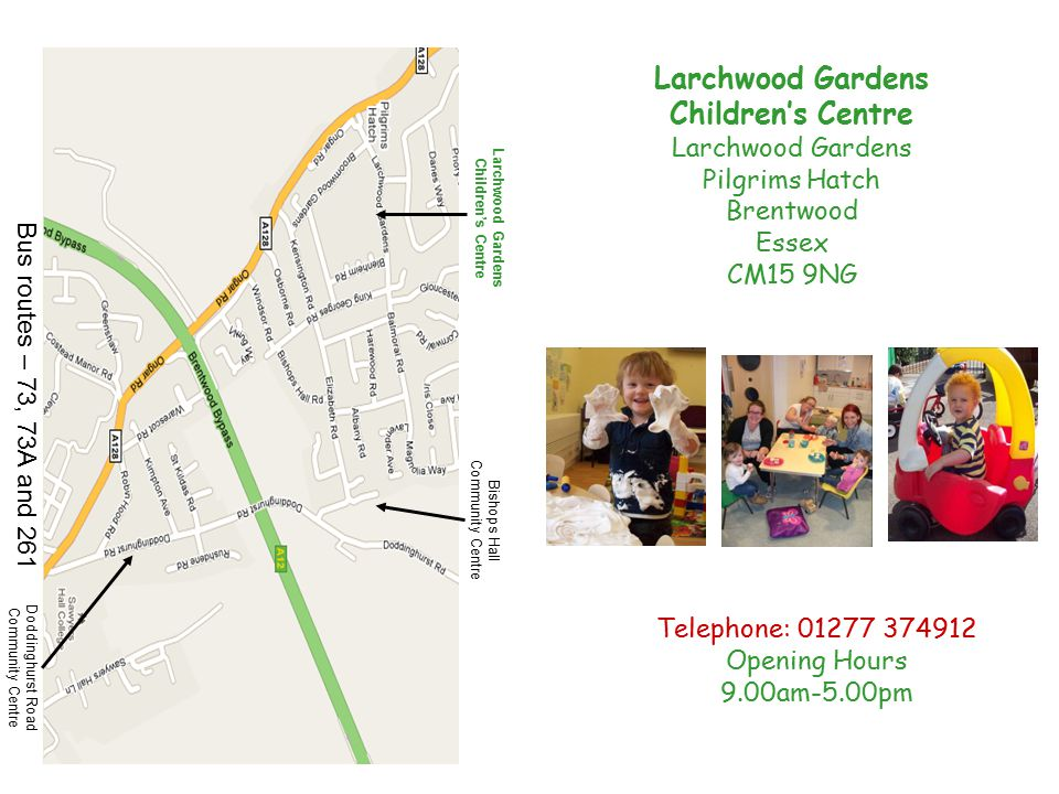 Telephone: 01277 374912 Opening Hours 9.00am-5.00pm Larchwood Gardens Children's Centre Bishops Hall Community Centre Bus routes – 73, 73A and 261 Doddinghurst Road Community Centre Larchwood Gardens Children's Centre Larchwood Gardens Pilgrims Hatch Brentwood Essex CM15 9NG