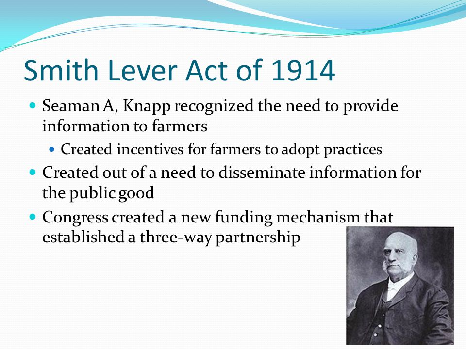 Smith Lever Act of 1914 Seaman A, Knapp recognized the need to provide information to farmers Created incentives for farmers to adopt practices Created out of a need to disseminate information for the public good Congress created a new funding mechanism that established a three-way partnership