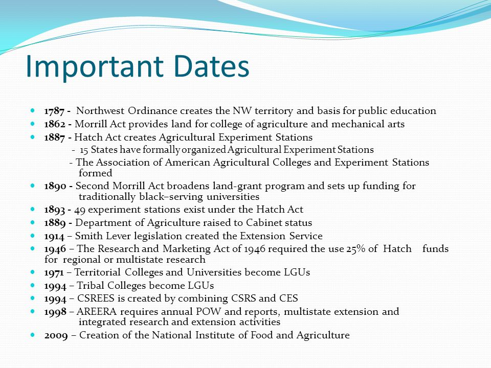 Important Dates 1787 - Northwest Ordinance creates the NW territory and basis for public education 1862 - Morrill Act provides land for college of agriculture and mechanical arts 1887 - Hatch Act creates Agricultural Experiment Stations - 15 States have formally organized Agricultural Experiment Stations - The Association of American Agricultural Colleges and Experiment Stations formed 1890 - Second Morrill Act broadens land-grant program and sets up funding for traditionally black–serving universities 1893 - 49 experiment stations exist under the Hatch Act 1889 - Department of Agriculture raised to Cabinet status 1914 – Smith Lever legislation created the Extension Service 1946 – The Research and Marketing Act of 1946 required the use 25% of Hatch funds for regional or multistate research 1971 – Territorial Colleges and Universities become LGUs 1994 – Tribal Colleges become LGUs 1994 – CSREES is created by combining CSRS and CES 1998 – AREERA requires annual POW and reports, multistate extension and integrated research and extension activities 2009 – Creation of the National Institute of Food and Agriculture
