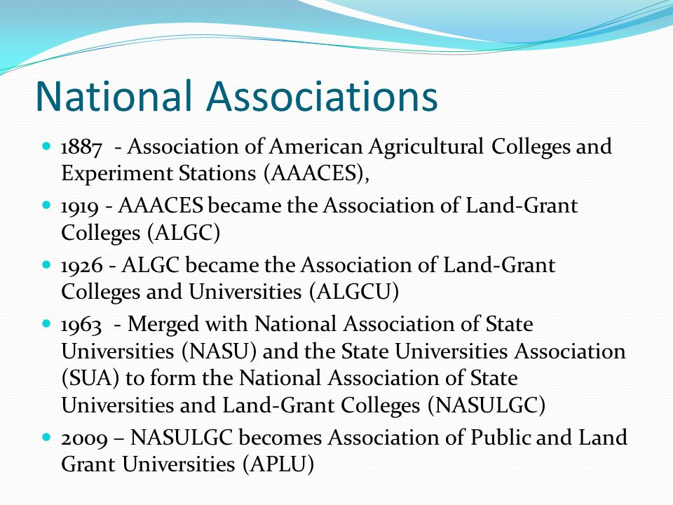 National Associations 1887 - Association of American Agricultural Colleges and Experiment Stations (AAACES), 1919 - AAACES became the Association of Land-Grant Colleges (ALGC) 1926 - ALGC became the Association of Land-Grant Colleges and Universities (ALGCU) 1963 - Merged with National Association of State Universities (NASU) and the State Universities Association (SUA) to form the National Association of State Universities and Land-Grant Colleges (NASULGC) 2009 – NASULGC becomes Association of Public and Land Grant Universities (APLU)
