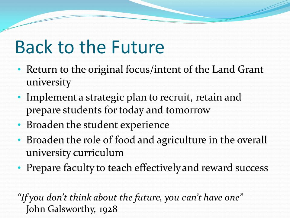 Back to the Future Return to the original focus/intent of the Land Grant university Implement a strategic plan to recruit, retain and prepare students for today and tomorrow Broaden the student experience Broaden the role of food and agriculture in the overall university curriculum Prepare faculty to teach effectively and reward success If you don't think about the future, you can't have one John Galsworthy, 1928