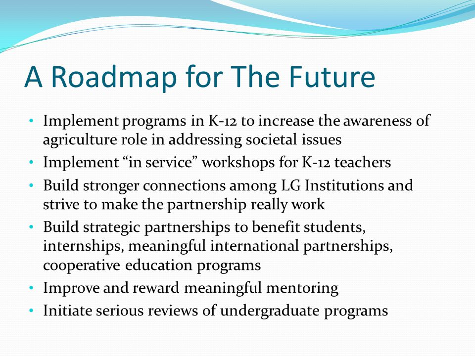 A Roadmap for The Future Implement programs in K-12 to increase the awareness of agriculture role in addressing societal issues Implement in service workshops for K-12 teachers Build stronger connections among LG Institutions and strive to make the partnership really work Build strategic partnerships to benefit students, internships, meaningful international partnerships, cooperative education programs Improve and reward meaningful mentoring Initiate serious reviews of undergraduate programs
