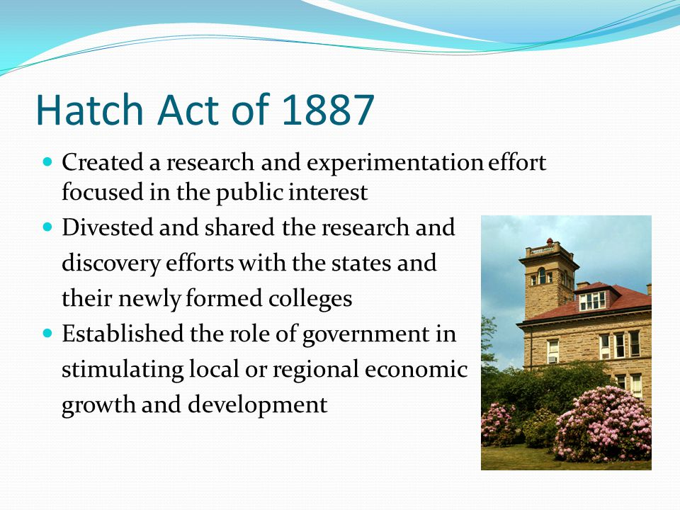 Hatch Act of 1887 Created a research and experimentation effort focused in the public interest Divested and shared the research and discovery efforts with the states and their newly formed colleges Established the role of government in stimulating local or regional economic growth and development