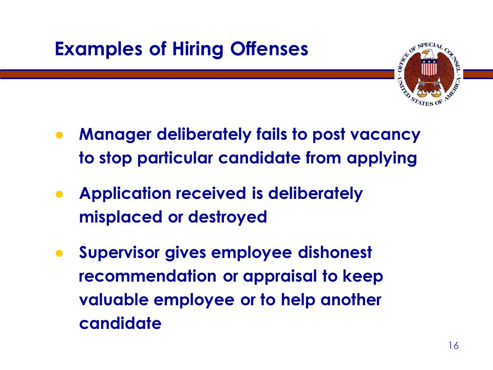 15 Caveats: While most hiring offenses require intent to deceive or manipulate, hiring in violation of a law, rule, or regulation implementing a merit system principle is also a PPP Negligent or imprudent actions can create appearance of violation leading to complaints and investigations — E.g., Broadcasting one's choice before competition Hiring Offenses