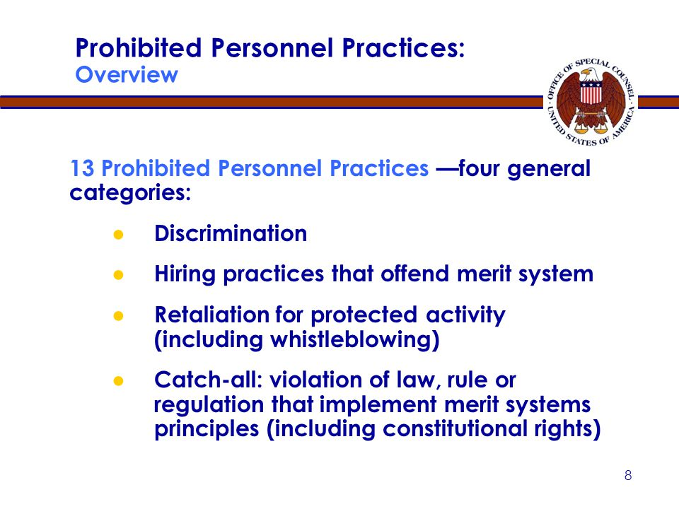 8 Prohibited Personnel Practices: Overview 13 Prohibited Personnel Practices —four general categories: ● Discrimination ● Hiring practices that offend merit system ● Retaliation for protected activity (including whistleblowing) ● Catch-all: violation of law, rule or regulation that implement merit systems principles (including constitutional rights)