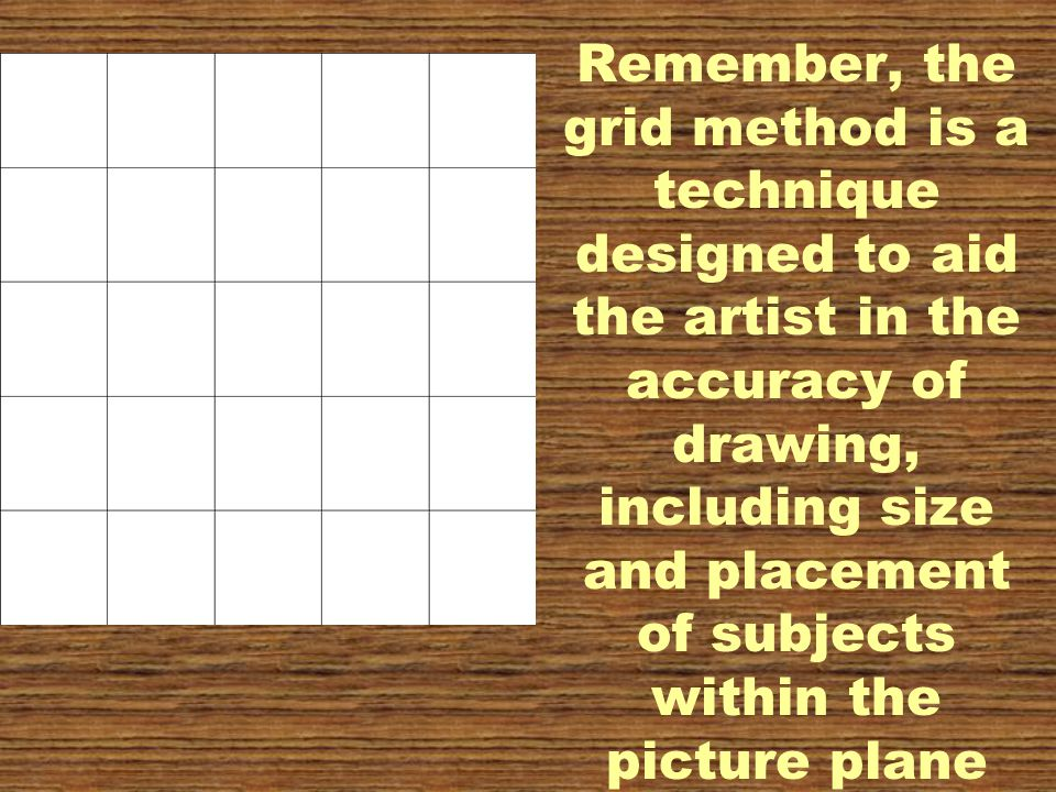 Remember, the grid method is a technique designed to aid the artist in the accuracy of drawing, including size and placement of subjects within the picture plane