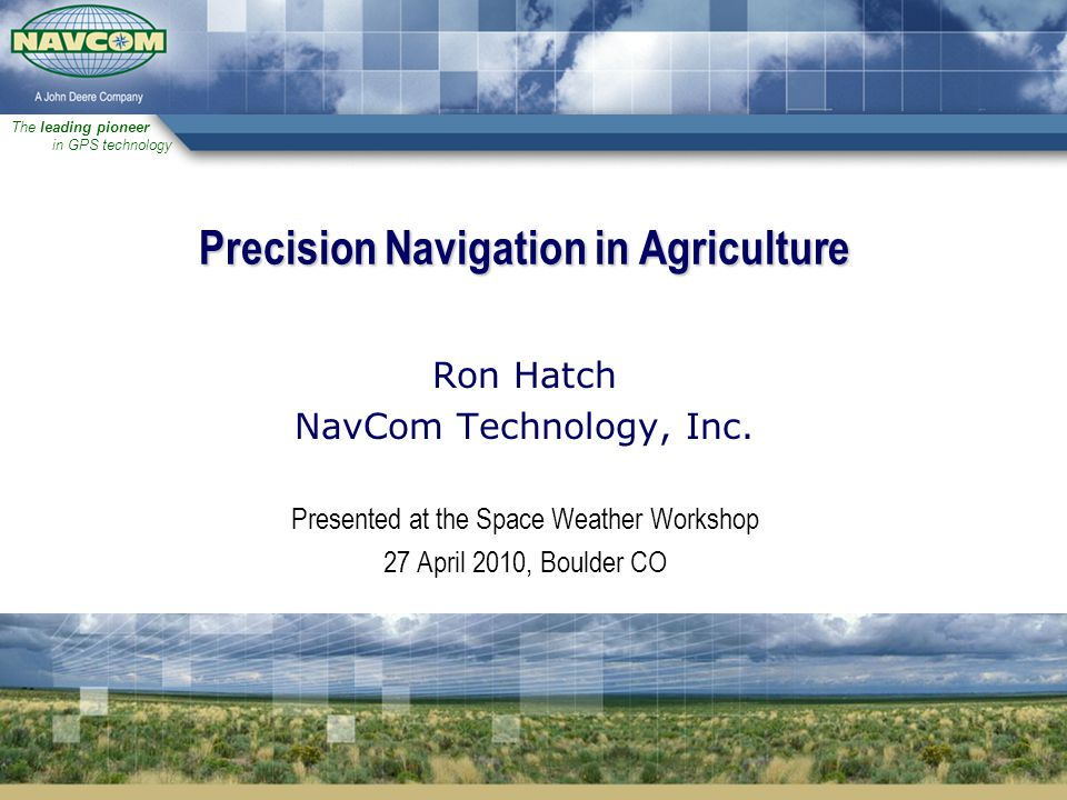 The leading pioneer in GPS technology Precision Navigation in Agriculture Ron Hatch NavCom Technology, Inc.