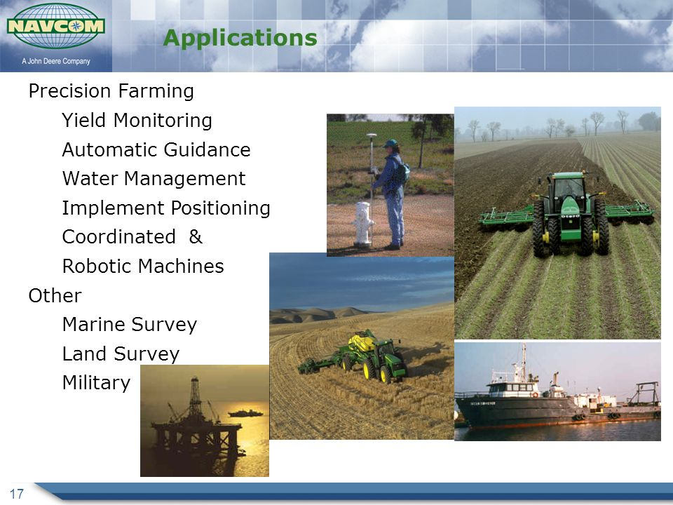 17 Applications Precision Farming Yield Monitoring Automatic Guidance Water Management Implement Positioning Coordinated & Robotic Machines Other Marine Survey Land Survey Military