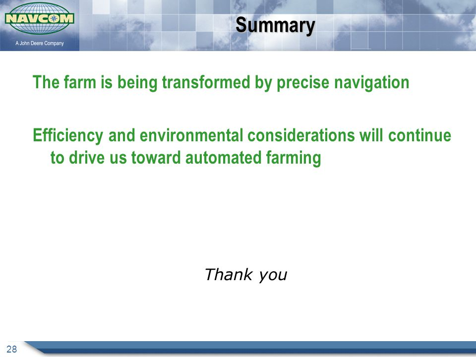 28Summary The farm is being transformed by precise navigation Efficiency and environmental considerations will continue to drive us toward automated farming Thank you