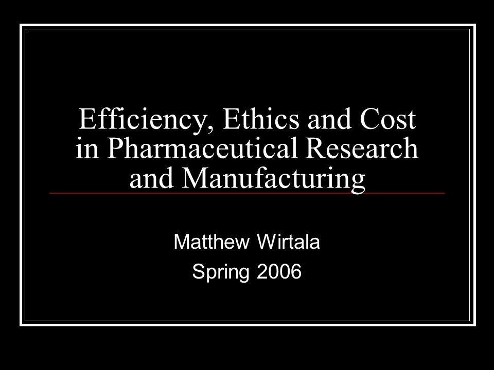 Efficiency, Ethics and Cost in Pharmaceutical Research and Manufacturing Matthew Wirtala Spring 2006