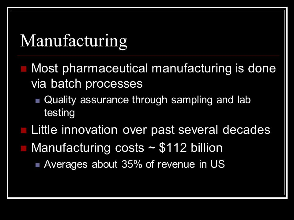 Manufacturing Most pharmaceutical manufacturing is done via batch processes Quality assurance through sampling and lab testing Little innovation over past several decades Manufacturing costs ~ $112 billion Averages about 35% of revenue in US