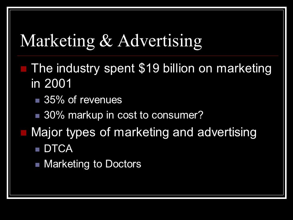 Marketing & Advertising The industry spent $19 billion on marketing in 2001 35% of revenues 30% markup in cost to consumer.