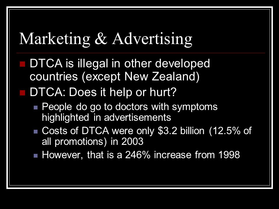 Marketing & Advertising DTCA is illegal in other developed countries (except New Zealand) DTCA: Does it help or hurt.