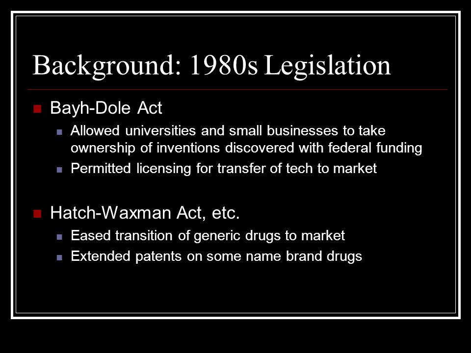 Background: 1980s Legislation Bayh-Dole Act Allowed universities and small businesses to take ownership of inventions discovered with federal funding Permitted licensing for transfer of tech to market Hatch-Waxman Act, etc.