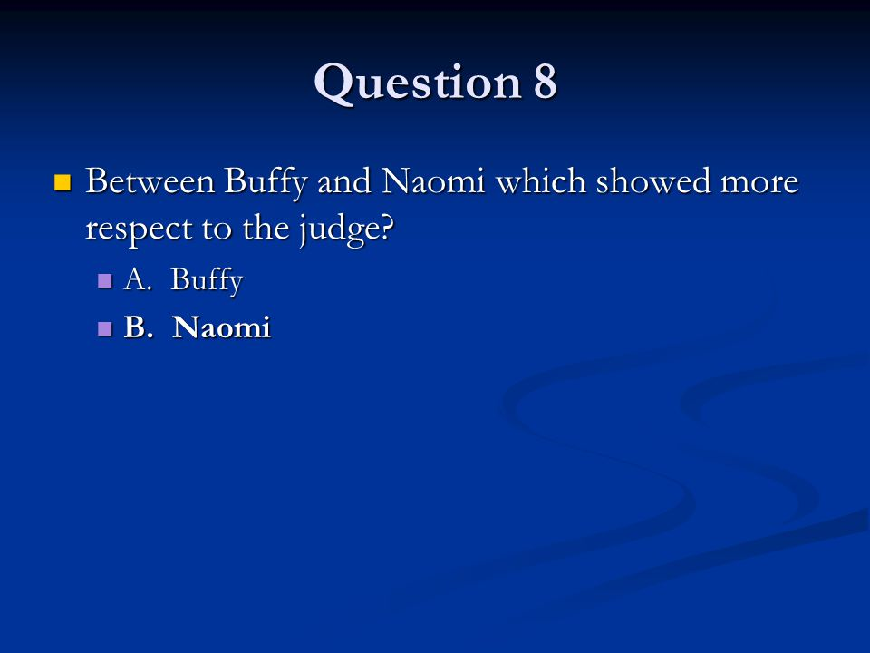 Question 8 Between Buffy and Naomi which showed more respect to the judge.