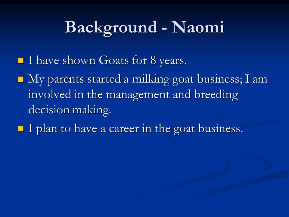 Background - Naomi I have shown Goats for 8 years.