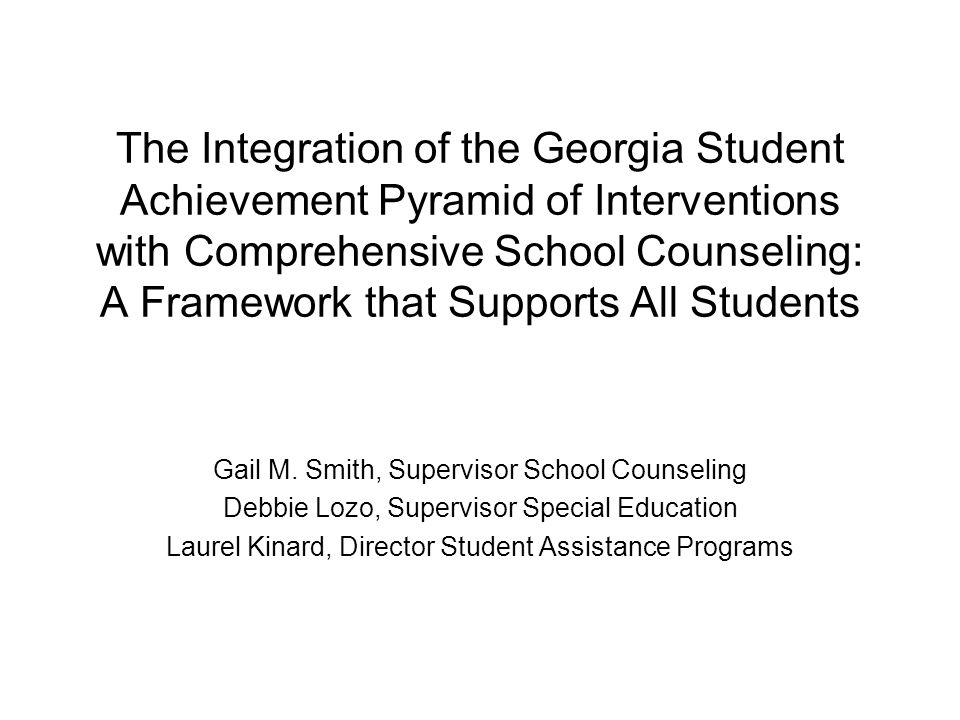 The Integration of the Georgia Student Achievement Pyramid of Interventions with Comprehensive School Counseling: A Framework that Supports All Students Gail M.