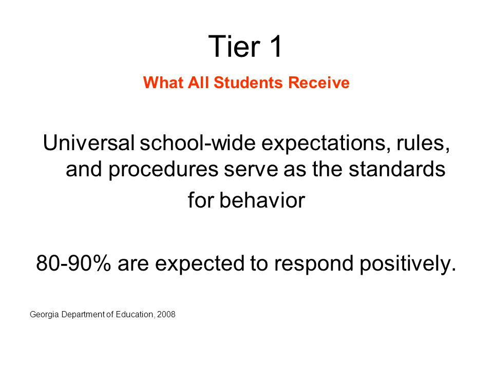 Tier 1 What All Students Receive Universal school-wide expectations, rules, and procedures serve as the standards for behavior 80-90% are expected to respond positively.