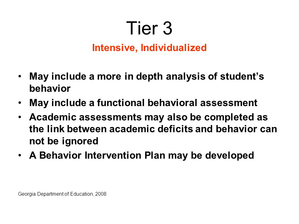 Tier 3 Intensive, Individualized May include a more in depth analysis of student's behavior May include a functional behavioral assessment Academic assessments may also be completed as the link between academic deficits and behavior can not be ignored A Behavior Intervention Plan may be developed Georgia Department of Education, 2008
