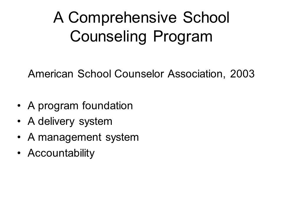 A Comprehensive School Counseling Program American School Counselor Association, 2003 A program foundation A delivery system A management system Accountability