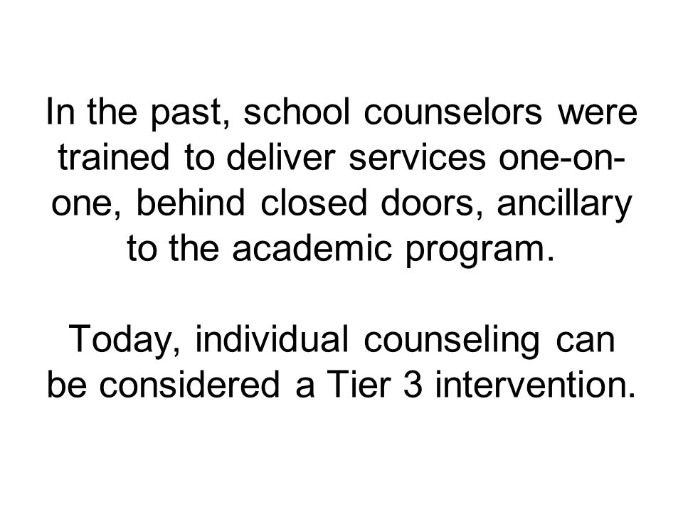 In the past, school counselors were trained to deliver services one-on- one, behind closed doors, ancillary to the academic program.