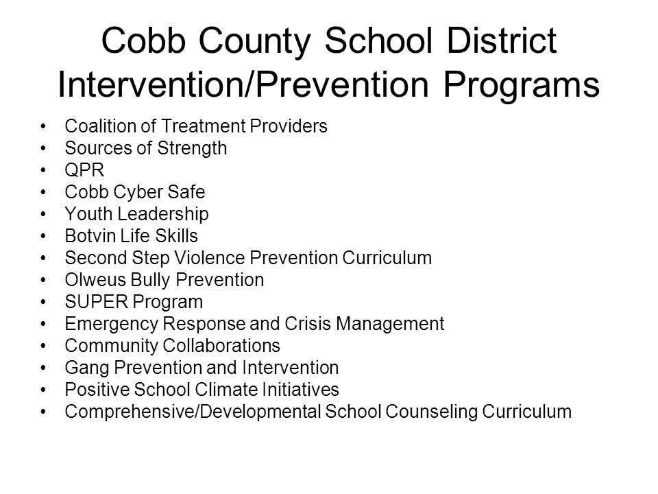 Cobb County School District Intervention/Prevention Programs Coalition of Treatment Providers Sources of Strength QPR Cobb Cyber Safe Youth Leadership Botvin Life Skills Second Step Violence Prevention Curriculum Olweus Bully Prevention SUPER Program Emergency Response and Crisis Management Community Collaborations Gang Prevention and Intervention Positive School Climate Initiatives Comprehensive/Developmental School Counseling Curriculum