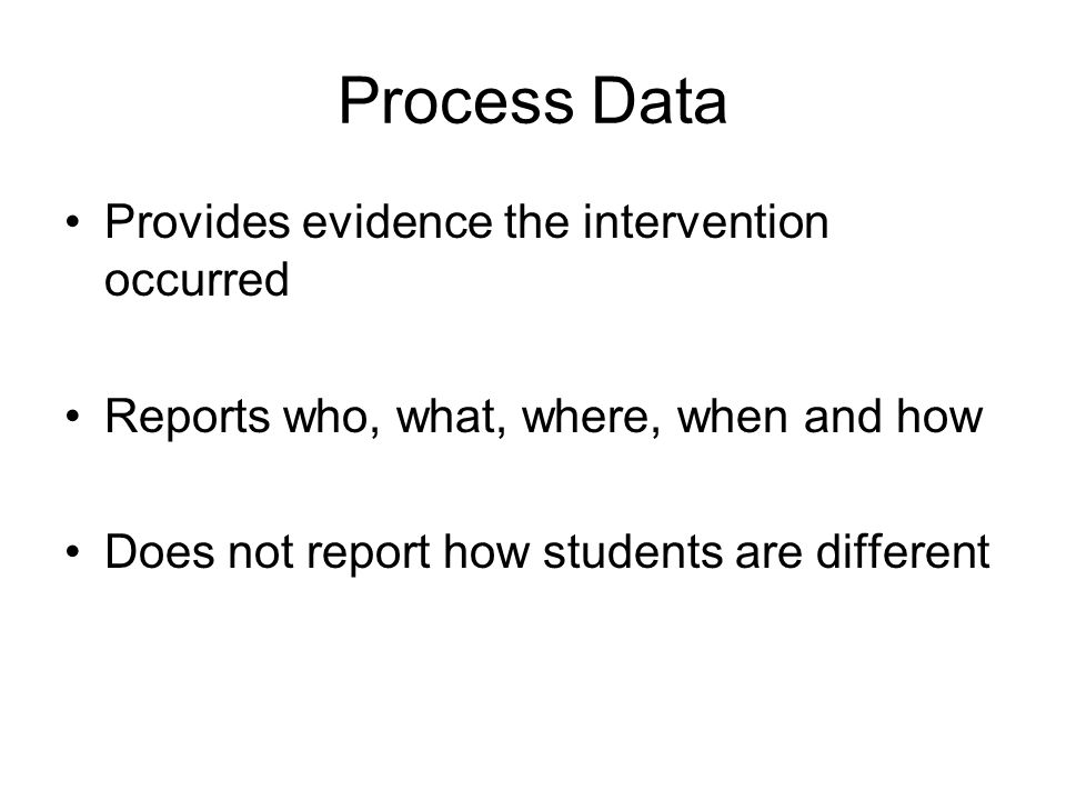 Process Data Provides evidence the intervention occurred Reports who, what, where, when and how Does not report how students are different