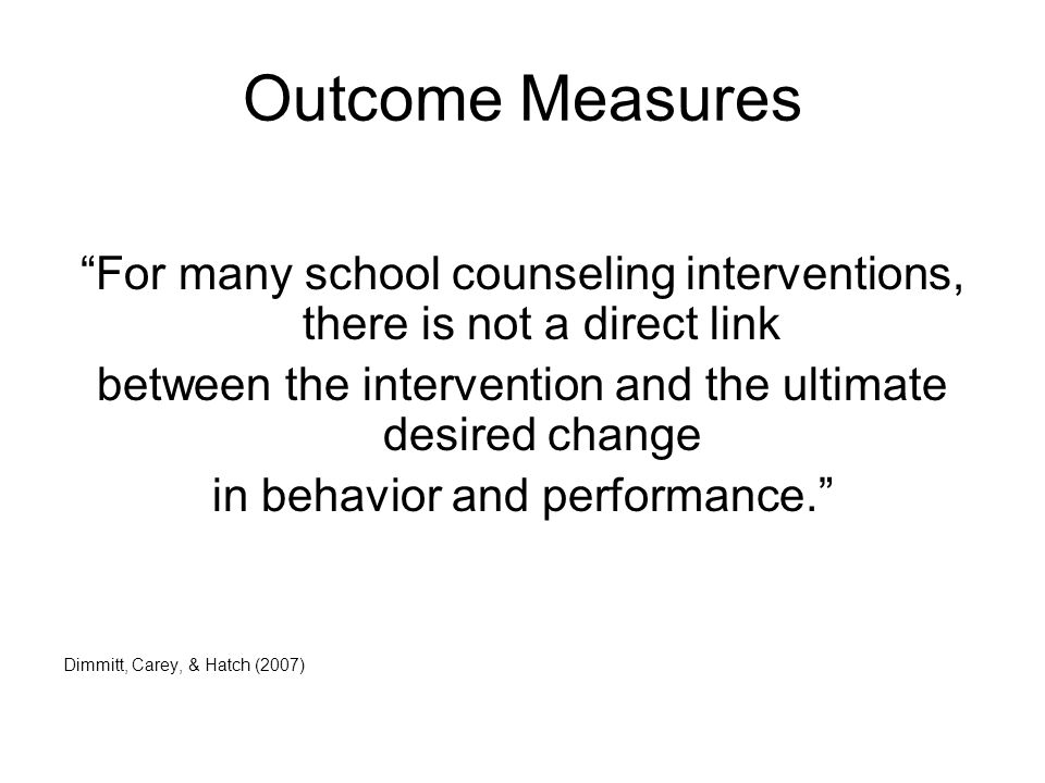 Outcome Measures For many school counseling interventions, there is not a direct link between the intervention and the ultimate desired change in behavior and performance. Dimmitt, Carey, & Hatch (2007)