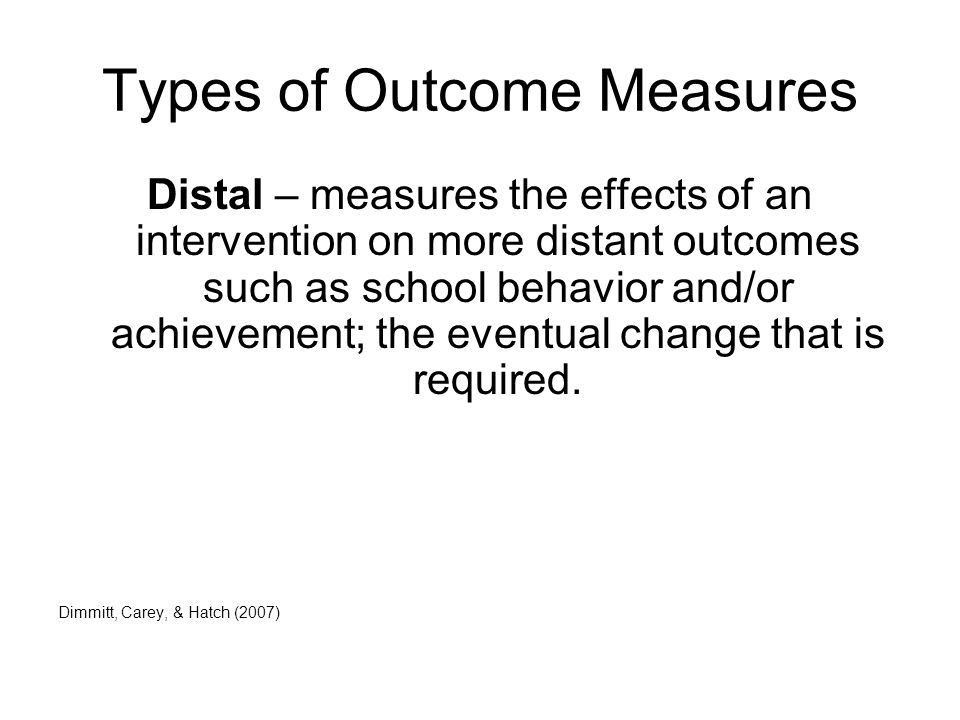 Types of Outcome Measures Distal – measures the effects of an intervention on more distant outcomes such as school behavior and/or achievement; the eventual change that is required.