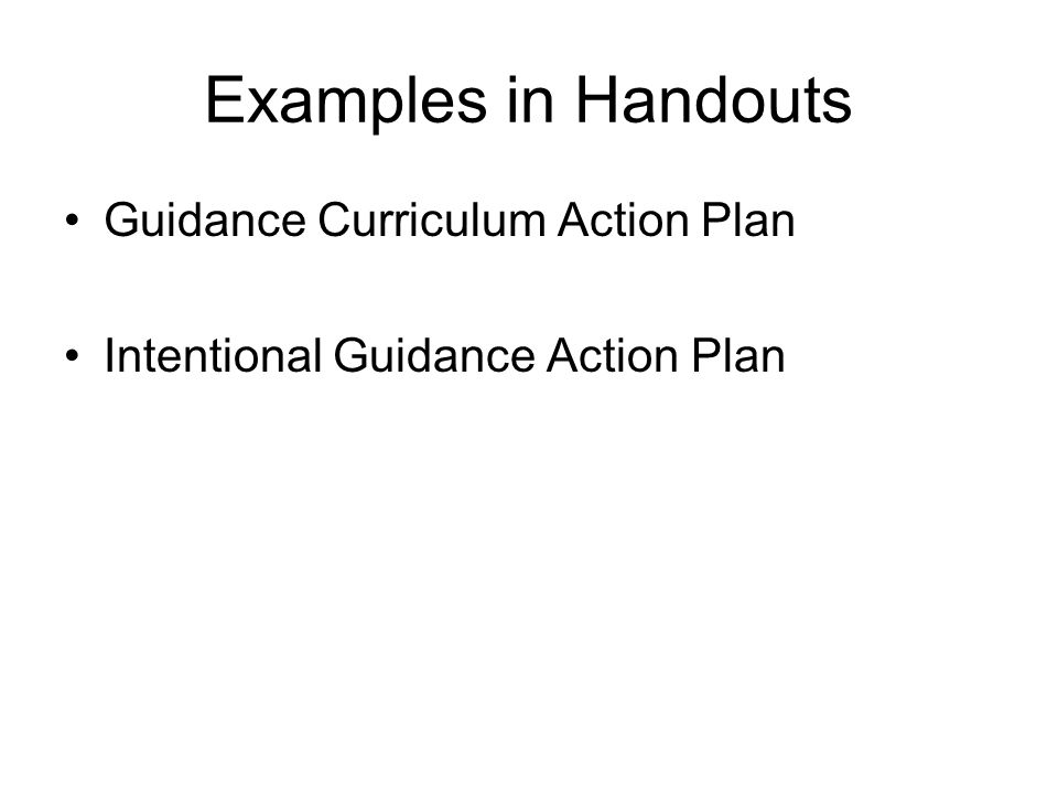 Examples in Handouts Guidance Curriculum Action Plan Intentional Guidance Action Plan