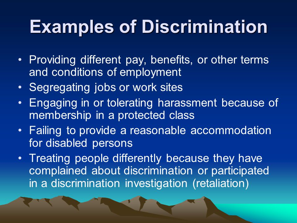 Examples of Discrimination Providing different pay, benefits, or other terms and conditions of employment Segregating jobs or work sites Engaging in o