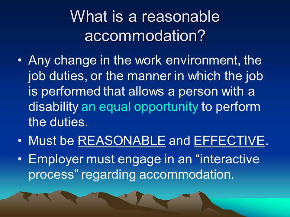 What is a reasonable accommodation? Any change in the work environment, the job duties, or the manner in which the job is performed that allows a pers