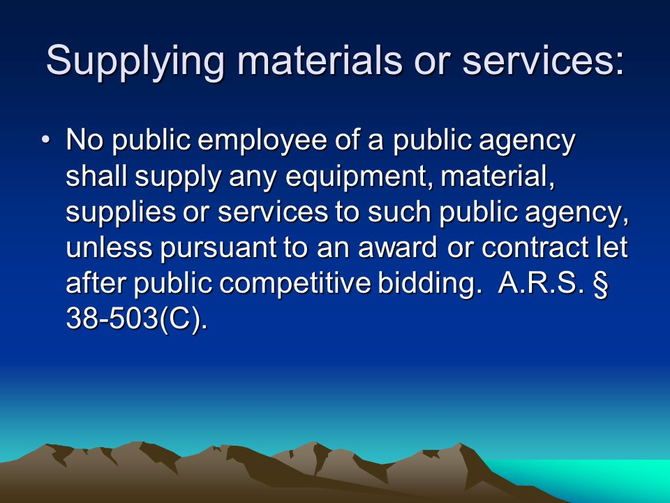 Supplying materials or services: No public employee of a public agency shall supply any equipment, material, supplies or services to such public agenc