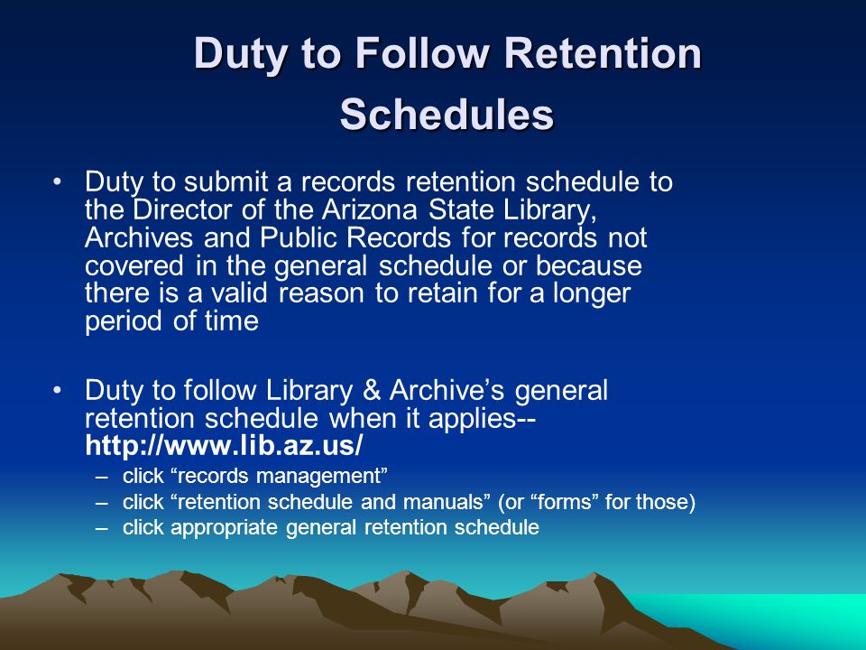 Duty to Follow Retention Schedules Duty to submit a records retention schedule to the Director of the Arizona State Library, Archives and Public Recor