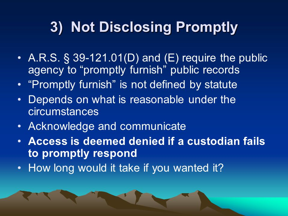 "3) Not Disclosing Promptly A.R.S. § 39-121.01(D) and (E) require the public agency to ""promptly furnish"" public records ""Promptly furnish"" is not defi"