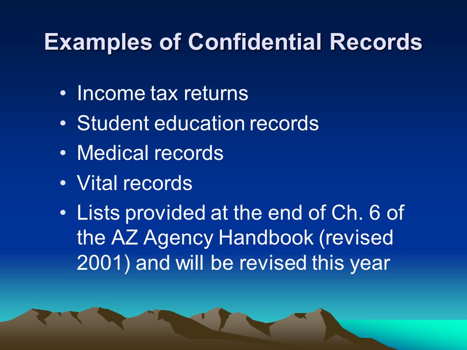 Examples of Confidential Records Income tax returns Student education records Medical records Vital records Lists provided at the end of Ch. 6 of the
